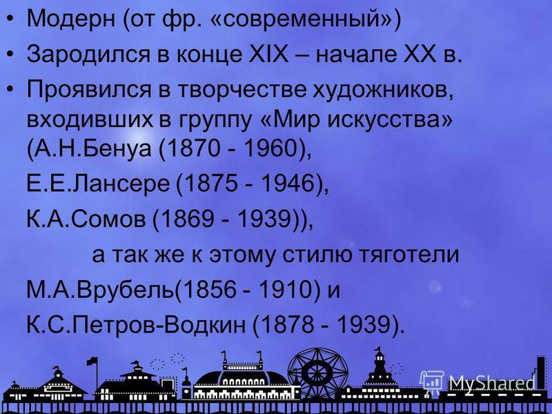 Модерн (от фр. «современный») Зародился в конце XIX – начале XX в. Проявился в творчестве художников, входивших в группу «Мир искусства» (А.Н.Бенуа (1870 - 1960), Е.Е.Лансере (1875 - 1946), К.А.Сомов (1869 - 1939)), а так же к этому стилю тяготели М.
