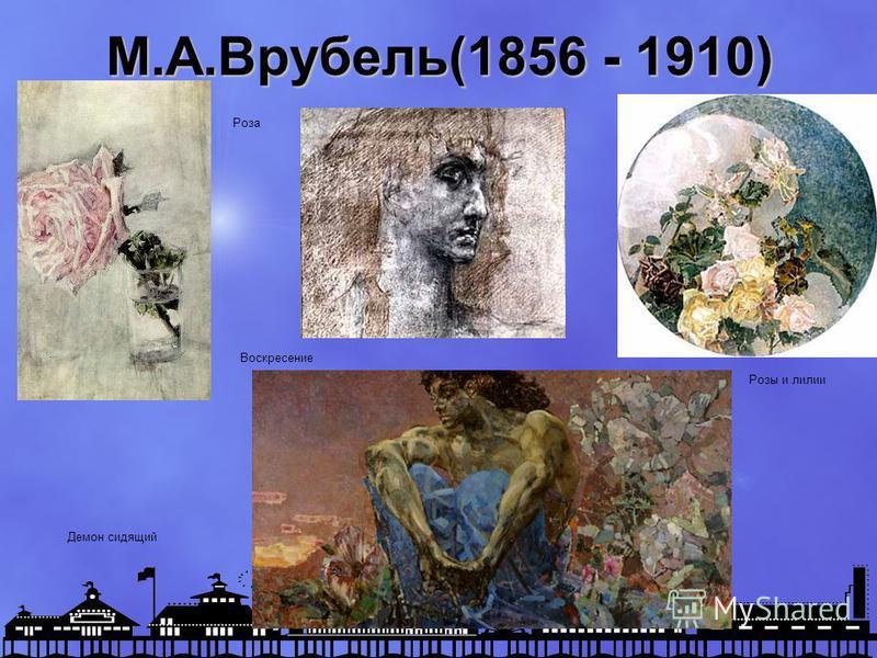 М.А.Врубель(1856 - 1910) Демон сидящий Роза Воскресение Розы и лилии