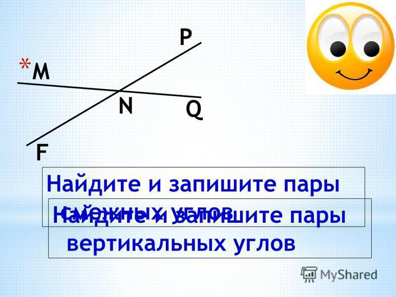 *М*М N Q P F Найдите и запишите пары смежных углов Найдите и запишите пары вертикальных углов