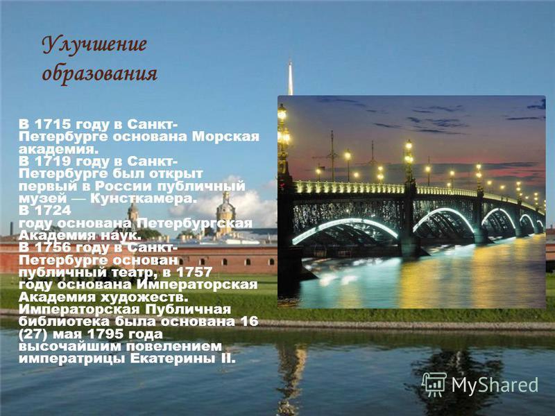 Улучшение образования В 1715 году в Санкт- Петербурге основана Морская академия. В 1719 году в Санкт- Петербурге был открыт первый в России публичный музей Кунсткамера. В 1724 году основана Петербургская Академия наук. В 1756 году в Санкт- Петербурге