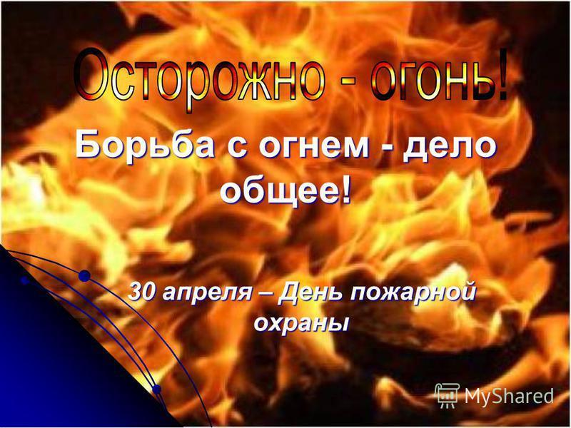 Борьба с огнем - дело общее! 30 апреля – День пожарной охраны
