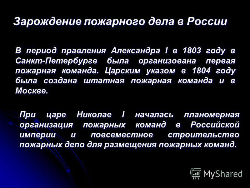 В период правления Александра I в 1803 году в Санкт-Петербурге была организована первая пожарная команда. Царским указом в 1804 году была создана штатная пожарная команда и в Москве. Зарождение пожарного дела в России При царе Николае I началась план