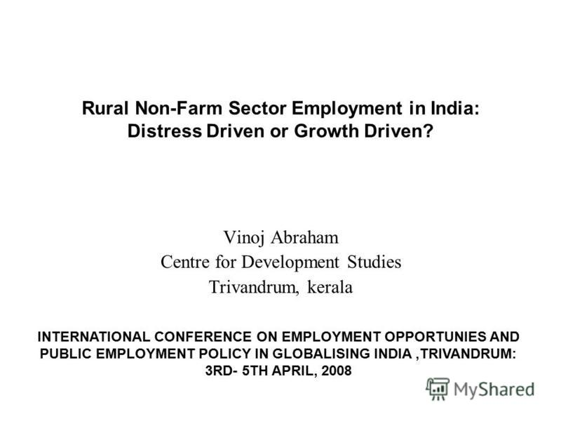 Rural Non-Farm Sector Employment in India: Distress Driven or Growth Driven? Vinoj Abraham Centre for Development Studies Trivandrum, kerala INTERNATIONAL CONFERENCE ON EMPLOYMENT OPPORTUNIES AND PUBLIC EMPLOYMENT POLICY IN GLOBALISING INDIA,TRIVANDR