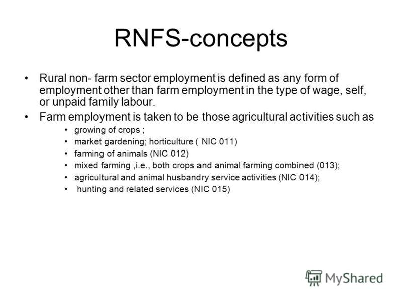 RNFS-concepts Rural non- farm sector employment is defined as any form of employment other than farm employment in the type of wage, self, or unpaid family labour. Farm employment is taken to be those agricultural activities such as growing of crops