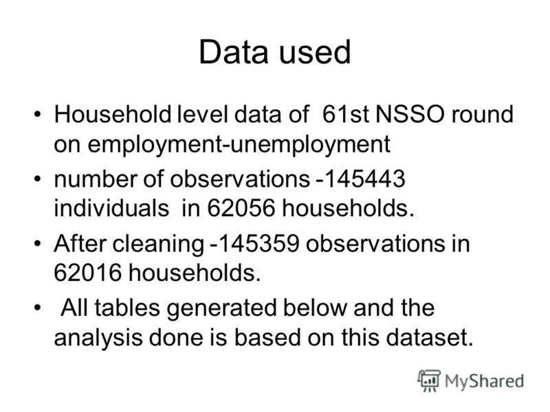 Data used Household level data of 61st NSSO round on employment-unemployment number of observations -145443 individuals in 62056 households. After cleaning -145359 observations in 62016 households. All tables generated below and the analysis done is