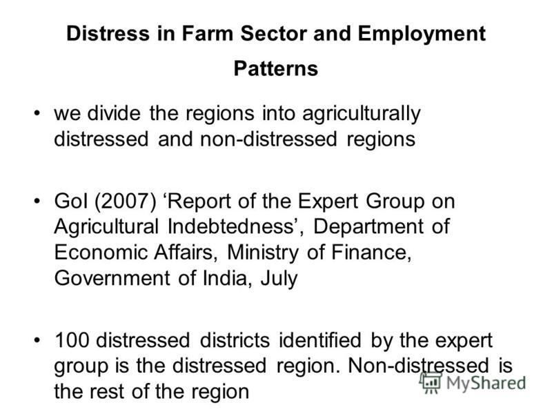 Distress in Farm Sector and Employment Patterns we divide the regions into agriculturally distressed and non-distressed regions GoI (2007) Report of the Expert Group on Agricultural Indebtedness, Department of Economic Affairs, Ministry of Finance, G