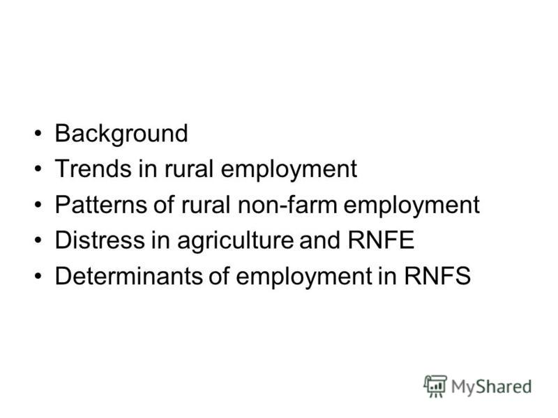Background Trends in rural employment Patterns of rural non-farm employment Distress in agriculture and RNFE Determinants of employment in RNFS