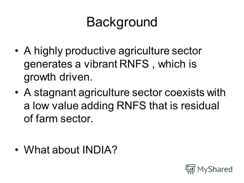 Background A highly productive agriculture sector generates a vibrant RNFS, which is growth driven. A stagnant agriculture sector coexists with a low value adding RNFS that is residual of farm sector. What about INDIA?
