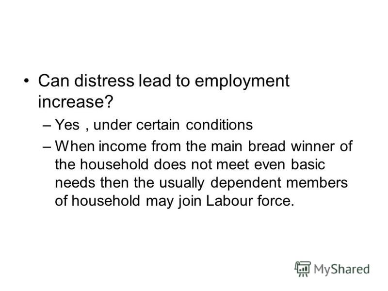 Can distress lead to employment increase? –Yes, under certain conditions –When income from the main bread winner of the household does not meet even basic needs then the usually dependent members of household may join Labour force.