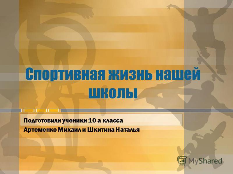 Спортивная жизнь нашей школы Подготовили ученики 10 а класса Артеменко Михаил и Шкитина Наталья