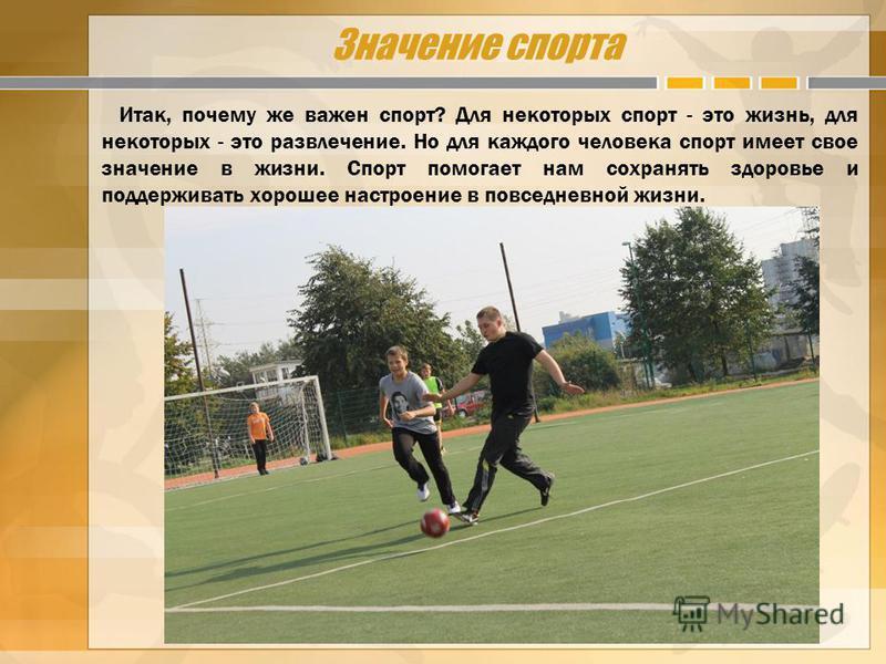 Значение спорта Итак, почему же важен спорт? Для некоторых спорт - это жизнь, для некоторых - это развлечение. Но для каждого человека спорт имеет свое значение в жизни. Спорт помогает нам сохранять здоровье и поддерживать хорошее настроение в повсед