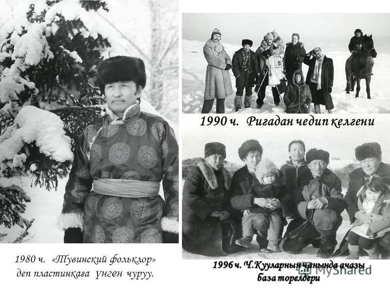 1980 ч. 1980 ч. «Тувинский фольклор» деп пластинкага үнген чуруу. 1990 ч. Ригадан чедип келгени 1996 ч. Ч.Кууларнын чанында ачазы база торелдери
