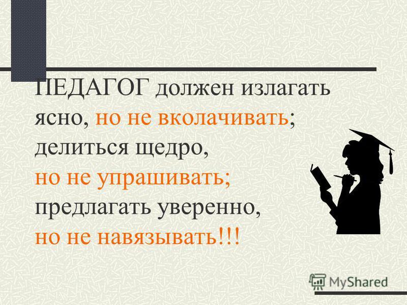 ПЕДАГОГ должен излагать ясно, но не вколачивать; делиться щедро, но не упрашивать; предлагать уверенно, но не навязывать!!!