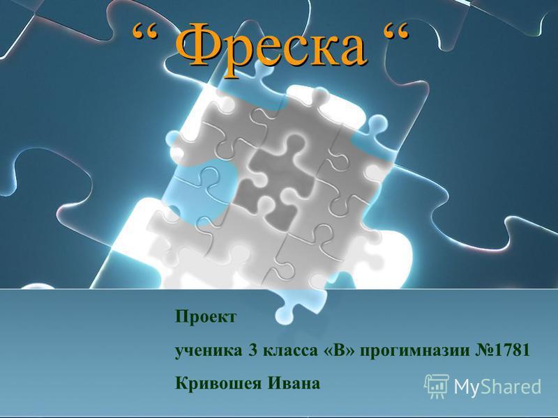 Фреска Проект ученика 3 класса «В» прогимназии 1781 Кривошея Ивана