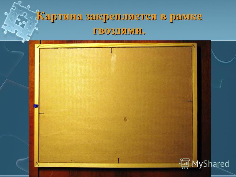Картина закрепляется в рамке гвоздями.