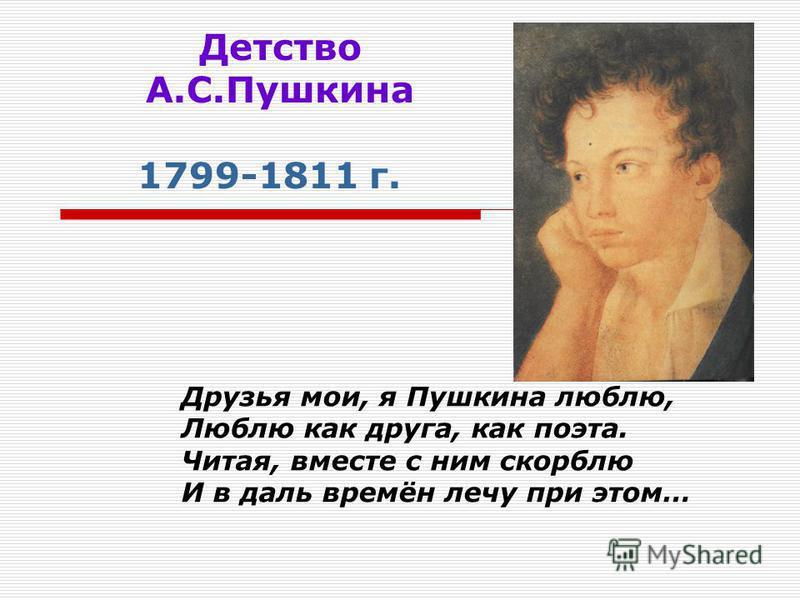 Детство А.С.Пушкина 1799-1811 г. Друзья мои, я Пушкина люблю, Люблю как друга, как поэта. Читая, вместе с ним скорблю И в даль времён лечу при этом…