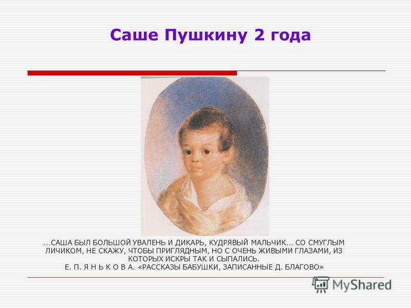 Саше Пушкину 2 года...САША БЫЛ БОЛЬШОЙ УВАЛЕНЬ И ДИКАРЬ, КУДРЯВЫЙ МАЛЬЧИК... СО СМУГЛЫМ ЛИЧИКОМ, НЕ СКАЖУ, ЧТОБЫ ПРИГЛЯДНЫМ, НО С ОЧЕНЬ ЖИВЫМИ ГЛАЗАМИ, ИЗ КОТОРЫХ ИСКРЫ ТАК И СЫПАЛИСЬ. Е. П. Я Н Ь К О В А. «РАССКАЗЫ БАБУШКИ, ЗАПИСАННЫЕ Д. БЛАГОВО»