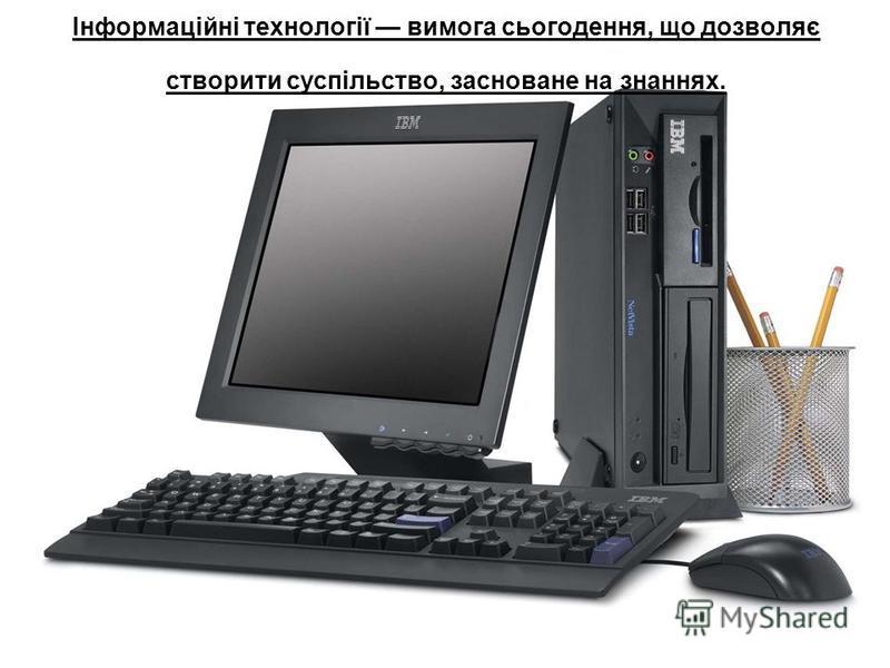 Інформаційні технології вимога сьогодення, що дозволяє створити суспільство, засноване на знаннях.