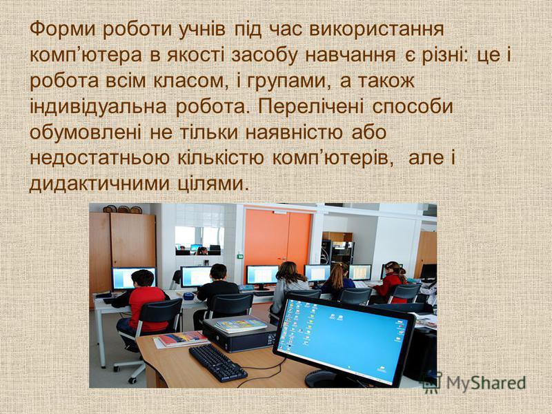 Форми роботи учнів під час використання компютера в якості засобу навчання є різні: це і робота всім класом, і групами, а також індивідуальна робота. Перелічені способи обумовлені не тільки наявністю або недостатньою кількістю компютерів, але і дидак