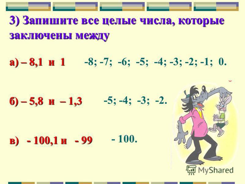 3) Запишите все целые числа, которые заключены между а) – 8,1 и 1 б) – 5,8 и – 1,3 в) - 100,1 и - 99 -8; -7; -6; -5; -4; -3; -2; -1; 0. -5; -4; -3; -2. - 100.