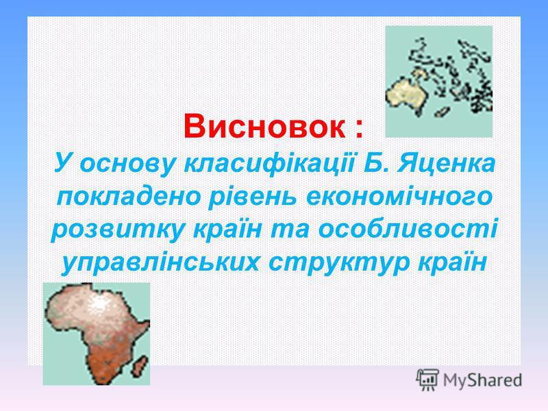 Висновок : У основу класифікації Б. Яценка покладено рівень економічного розвитку країн та особливості управлінських структур країн