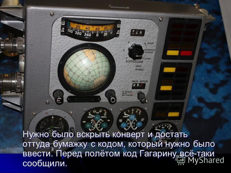 Нужно было вскрыть конверт и достать оттуда бумажку с кодом, который нужно было ввести. Перед полётом код Гагарину всё-таки сообщили.
