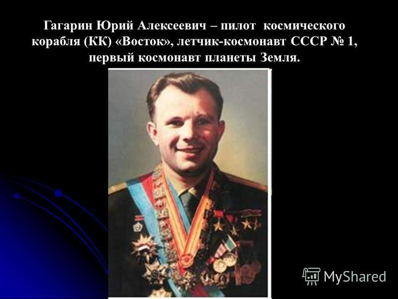 Гагарин Юрий Алексеевич – пилот космического корабля (КК) «Восток», летчик-космонавт СССР 1, первый космонавт планеты Земля.