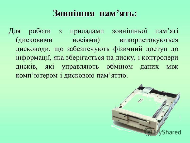 Зовнішня память: Для роботи з приладами зовнішньої памяті (дисковими носіями) використовуються дисководи, що забезпечують фізичний доступ до інформації, яка зберігається на диску, і контролери дисків, які управляють обміном даних між компютером і дис