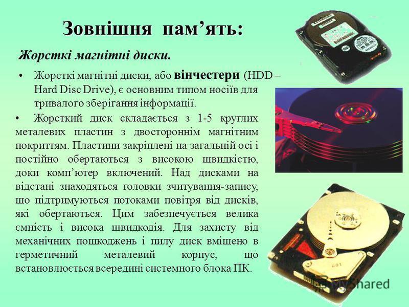 Зовнішня память: Жорсткі магнітні диски. Жорсткі магнітні диски, або вінчестери (HDD – Hard Disc Drive), є основним типом носіїв для тривалого зберігання інформації. Жорсткий диск складається з 1-5 круглих металевих пластин з двостороннім магнітним п