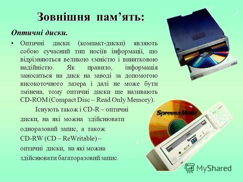 Зовнішня память: Оптичні диски. Оптичні диски (компакт-диски) являють собою сучасний тип носіїв інформації, що відрізняються великою ємністю і винятковою надійністю. Як правило, інформація заноситься на диск на заводі за допомогою високоточного лазер