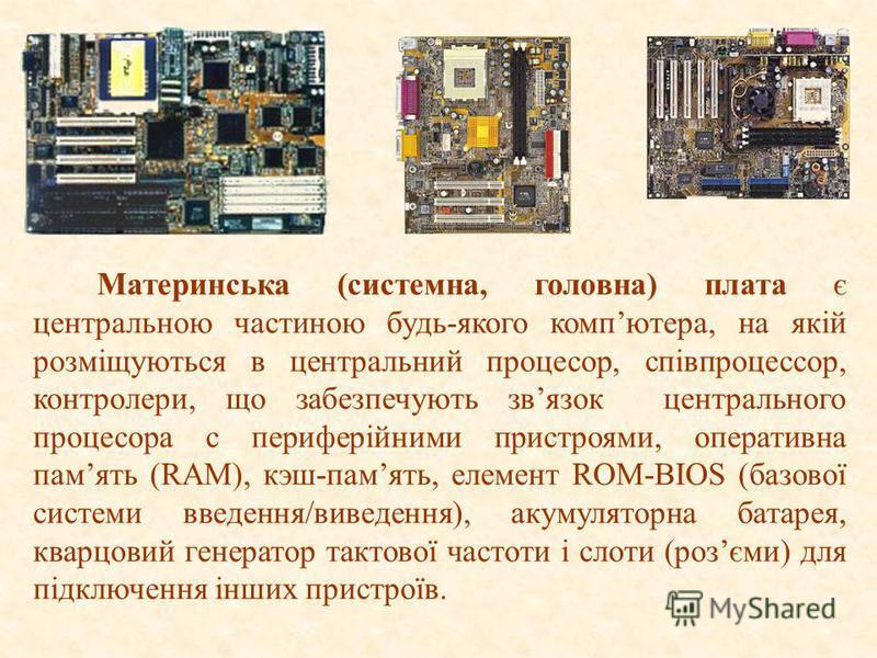 Материнська (системна, головна) плата є центральною частиною будь-якого компютера, на якій розміщуються в центральний процесор, співпроцессор, контролери, що забезпечують звязок центрального процесора с периферійними пристроями, оперативна память (RA