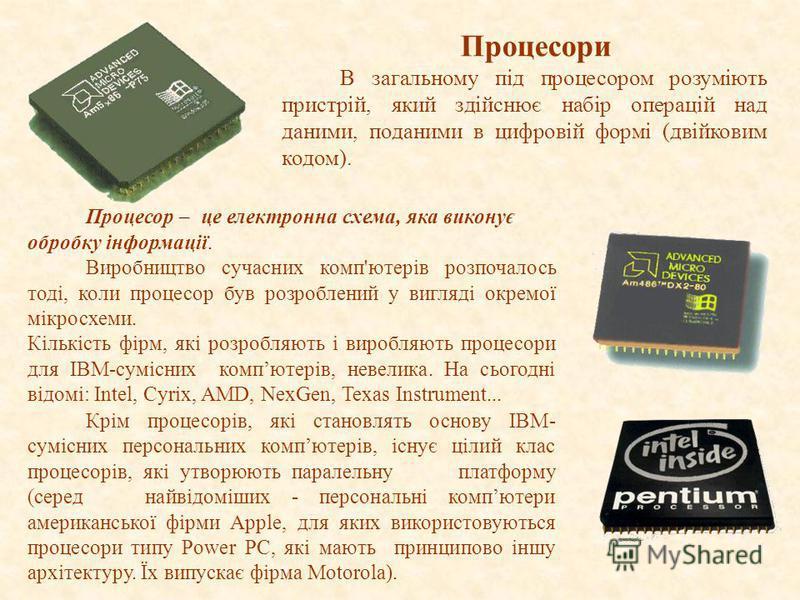 Процесор – це електронна схема, яка виконує обробку інформації. Виробництво сучасних комп'ютерів розпочалось тоді, коли процесор був розроблений у вигляді окремої мікросхеми. Кількість фірм, які розробляють і виробляють процесори для IBM-сумісних ком