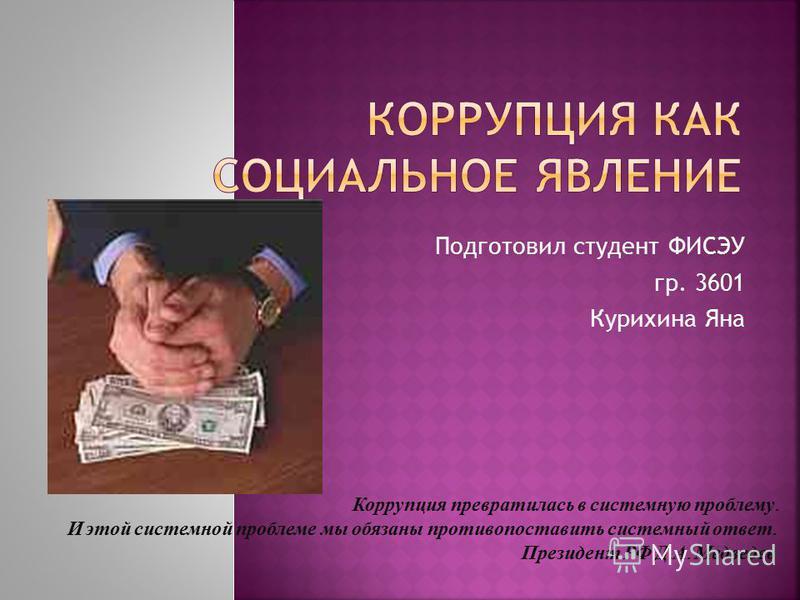 Подготовил студент ФИСЭУ гр. 3601 Курихина Яна Коррупция превратилась в системную проблему. И этой системной проблеме мы обязаны противопоставить системный ответ. Президент РФ Д. А. Медведев