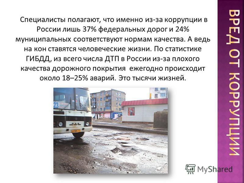Специалисты полагают, что именно из-за коррупции в России лишь 37% федеральных дорог и 24% муниципальных соответствуют нормам качества. А ведь на кон ставятся человеческие жизни. По статистике ГИБДД, из всего числа ДТП в России из-за плохого качества