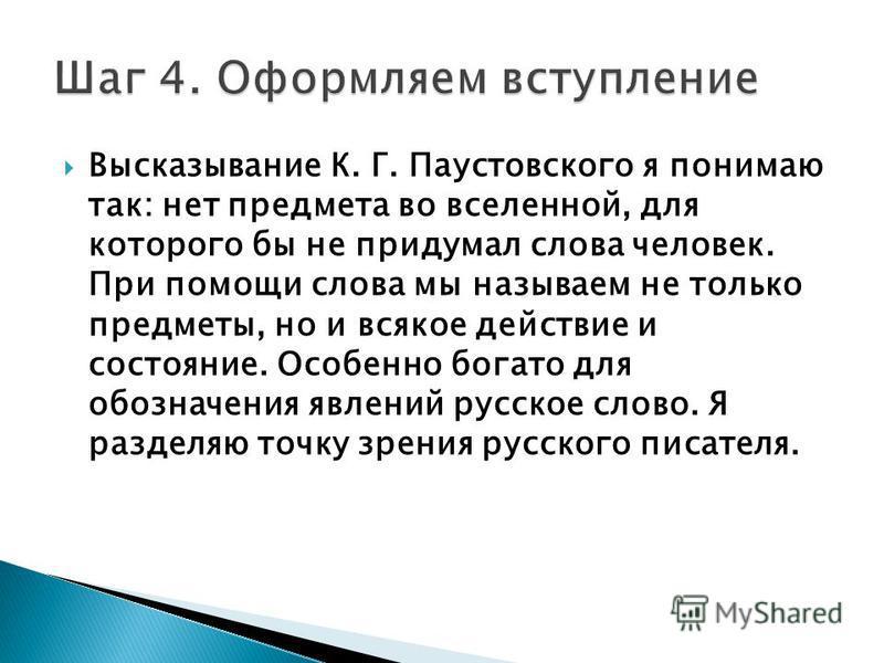 Высказывание К. Г. Паустовского я понимаю так: нет предмета во вселенной, для которого бы не придумал слова человек. При помощи слова мы называем не только предметы, но и всякое действие и состояние. Особенно богато для обозначения явлений русское сл