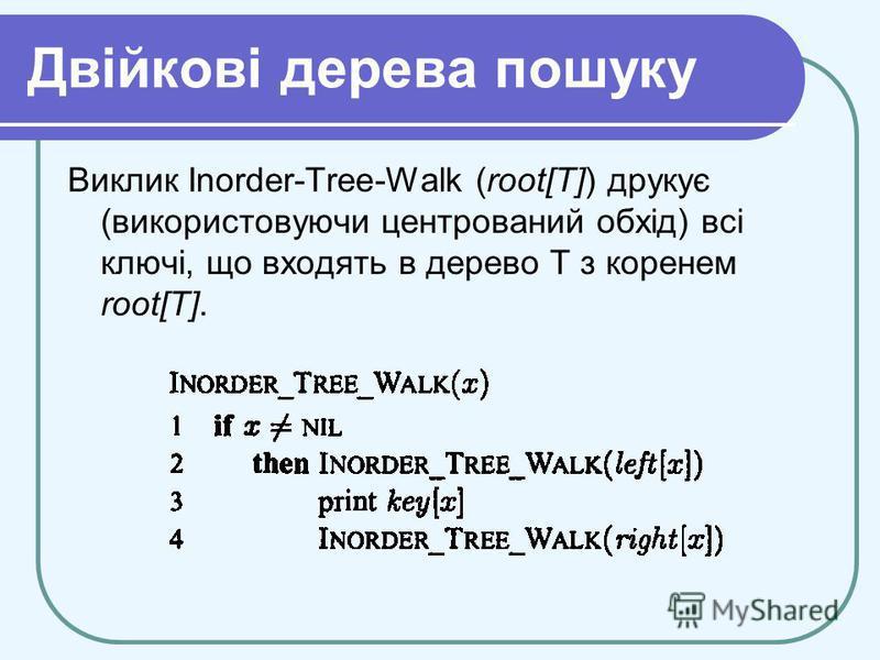 Двійкові дерева пошуку Виклик Inorder-Tree-Walk (root[Т]) друкує (використовуючи центрований обхід) всі ключі, що входять в дерево T з коренем root[T].