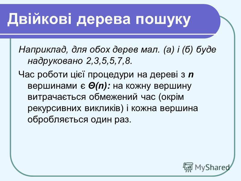 Двійкові дерева пошуку Наприклад, для обох дерев мал. (а) і (б) буде надруковано 2,3,5,5,7,8. Час роботи цієї процедури на дереві з n вершинами є Θ(n): на кожну вершину витрачається обмежений час (окрім рекурсивних викликів) і кожна вершина обробляєт