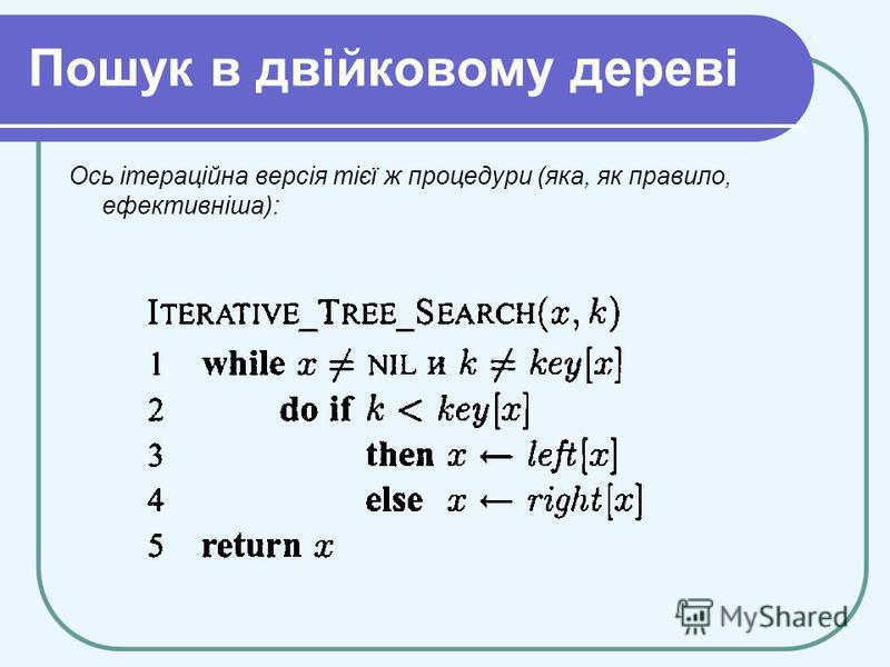 Пошук в двійковому дереві Ось ітераційна версія тієї ж процедури (яка, як правило, ефективніша):