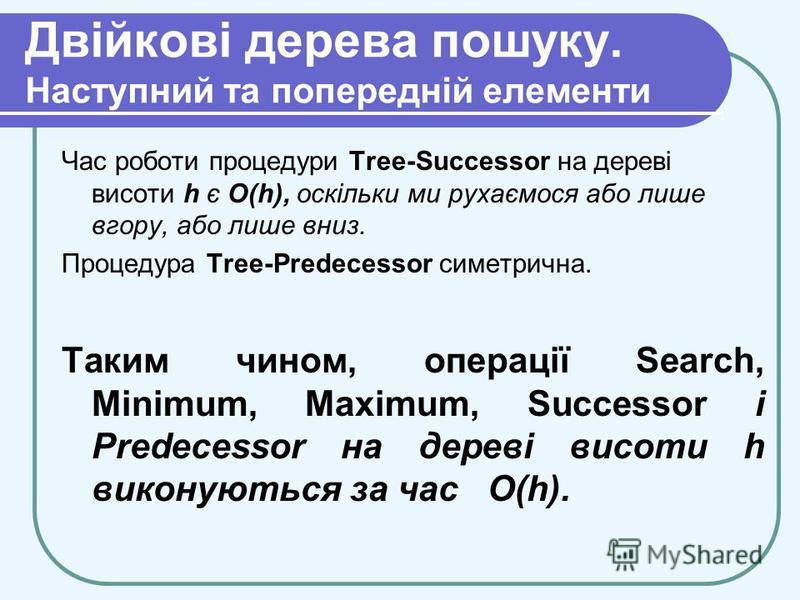 Двійкові дерева пошуку. Наступний та попередній елементи Час роботи процедури Tree-Successor на дереві висоти h є O(h), оскільки ми рухаємося або лише вгору, або лише вниз. Процедура Tree-Predecessor симетрична. Таким чином, операції Search, Minimum,