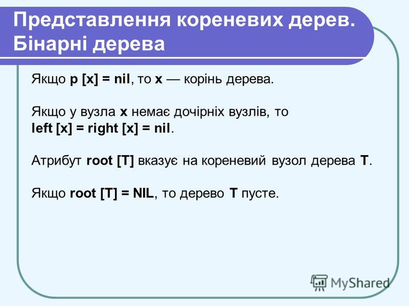 Представлення кореневих дерев. Бінарні дерева Якщо р [х] = nil, то х корінь дерева. Якщо у вузла х немає дочірніх вузлів, то left [х] = right [х] = nil. Атрибут root [T] вказує на кореневий вузол дерева T. Якщо root [T] = NIL, то дерево Т пусте.