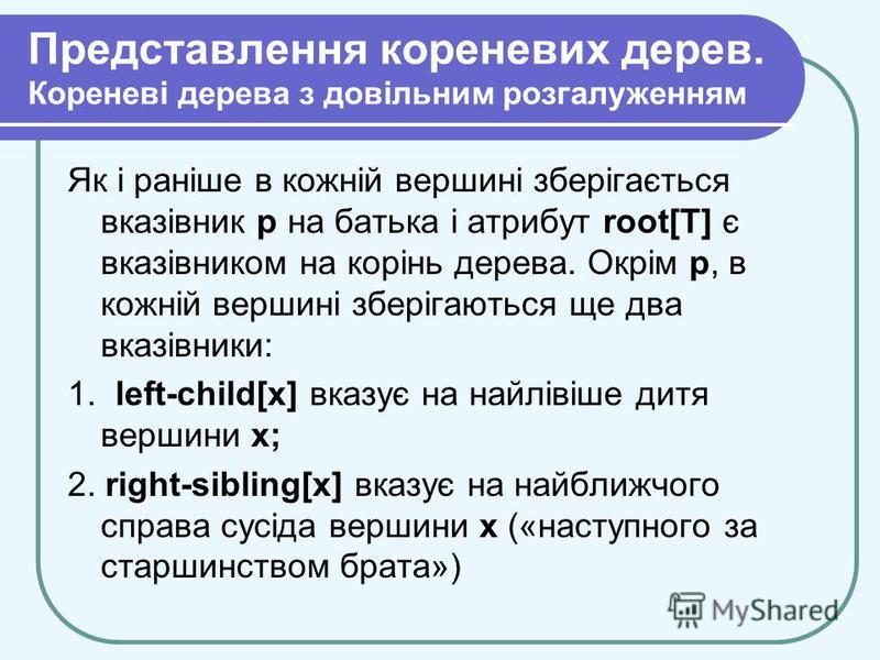 Представлення кореневих дерев. Кореневі дерева з довільним розгалуженням Як і раніше в кожній вершині зберігається вказівник р на батька і атрибут root[T] є вказівником на корінь дерева. Окрім р, в кожній вершині зберігаються ще два вказівники: 1. le