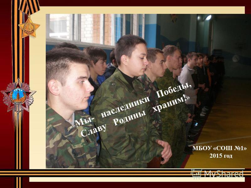 «» Мы- наследники Победы, Славу Родины храним! » МБОУ «СОШ 1» 2015 год