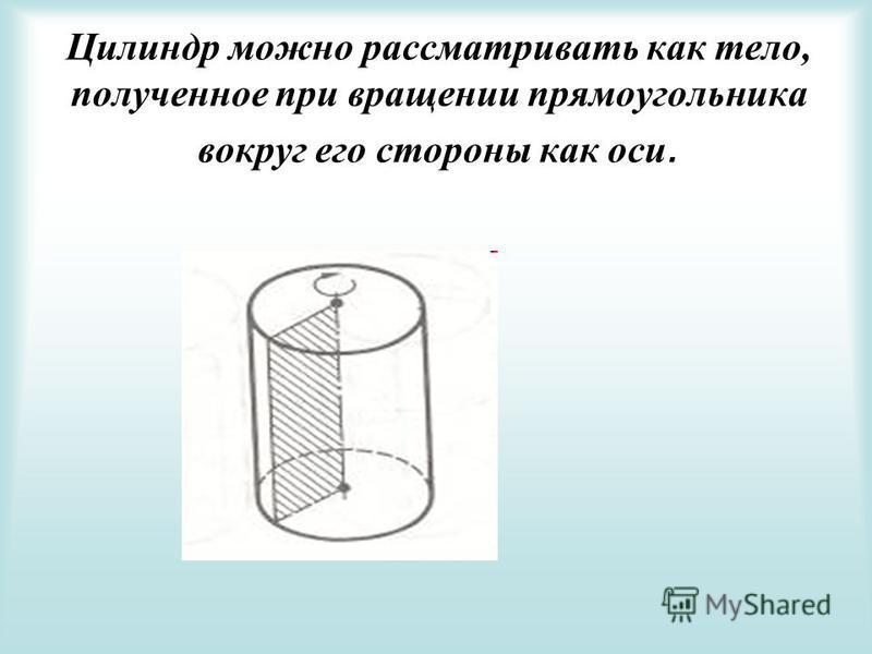 Цилиндр можно рассматривать как тело, полученное при вращении прямоугольника вокруг его стороны как оси.