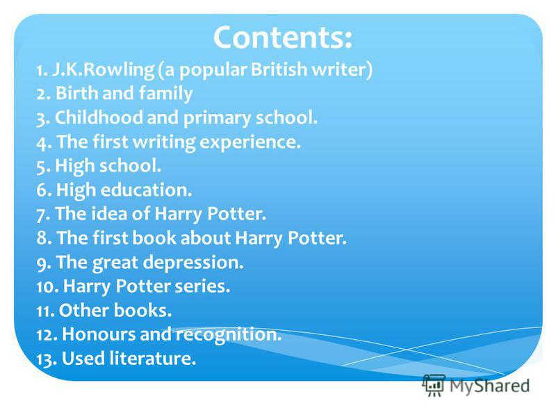 Contents: 1. J.K.Rowling (a popular British writer) 2. Birth and family 3. Childhood and primary school. 4. The first writing experience. 5. High school. 6. High education. 7. The idea of Harry Potter. 8. The first book about Harry Potter. 9. The gre