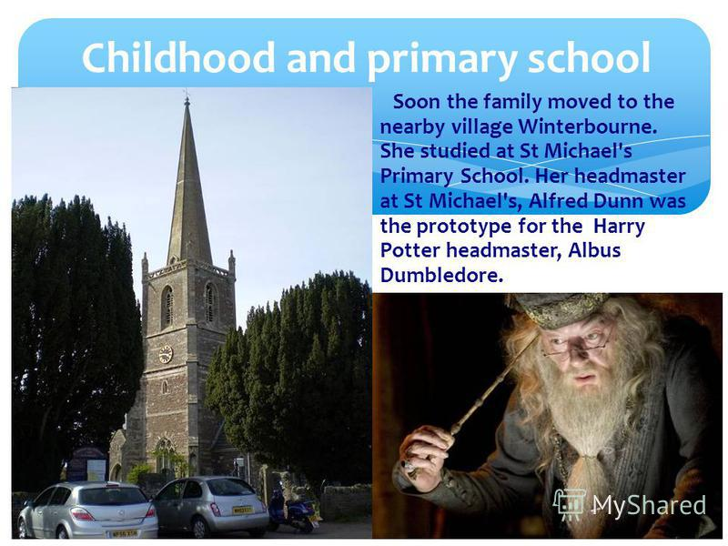 Soon the family moved to the nearby village Winterbourne. She studied at St Michael's Primary School. Her headmaster at St Michael's, Alfred Dunn was the prototype for the Harry Potter headmaster, Albus Dumbledore. Childhood and primary school