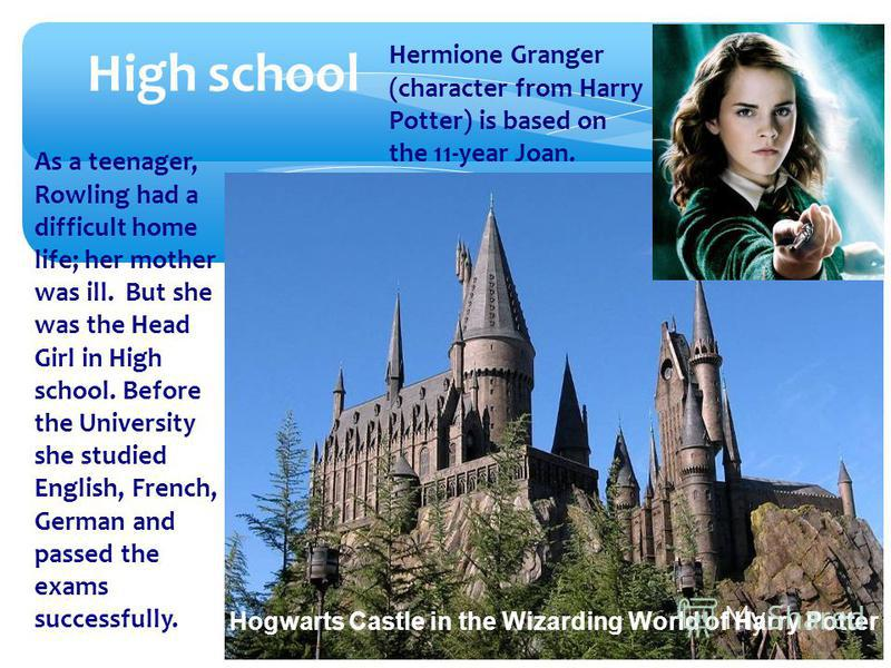 As a teenager, Rowling had a difficult home life; her mother was ill. But she was the Head Girl in High school. Before the University she studied English, French, German and passed the exams successfully. High school Hermione Granger (character from