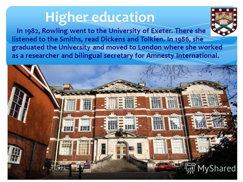 Higher education In 1982, Rowling went to the University of Exeter. There she listened to the Smiths, read Dickens and Tolkien. In 1986, she graduated the University and moved to London where she worked as a researcher and bilingual secretary for Amn