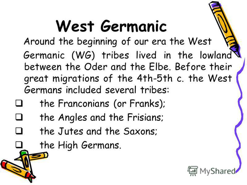 West Germanic Around the beginning of our era the West Germanic (WG) tribes lived in the lowland between the Oder and the Elbe. Before their great migrations of the 4th-5th c. the West Germans included several tribes: the Franconians (or Franks); the