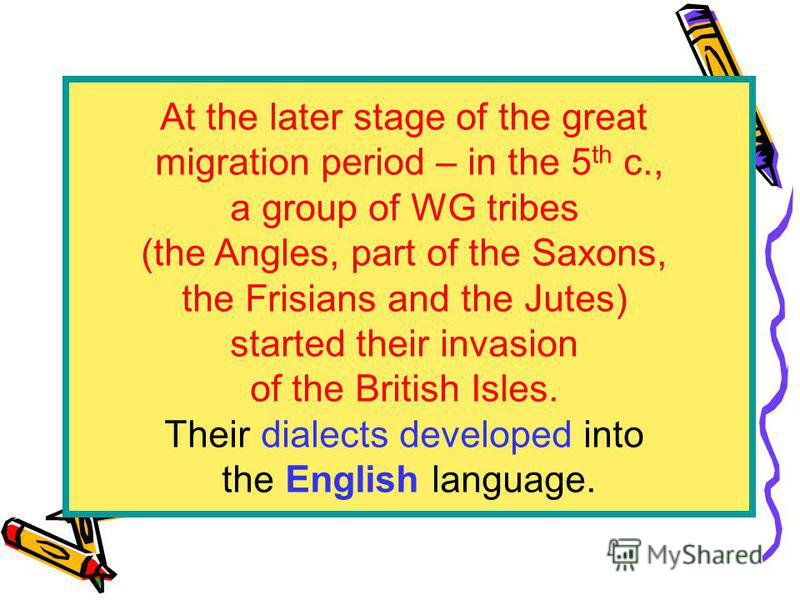 At the later stage of the great migration period – in the 5 th c., a group of WG tribes (the Angles, part of the Saxons, the Frisians and the Jutes) started their invasion of the British Isles. Their dialects developed into the English language.