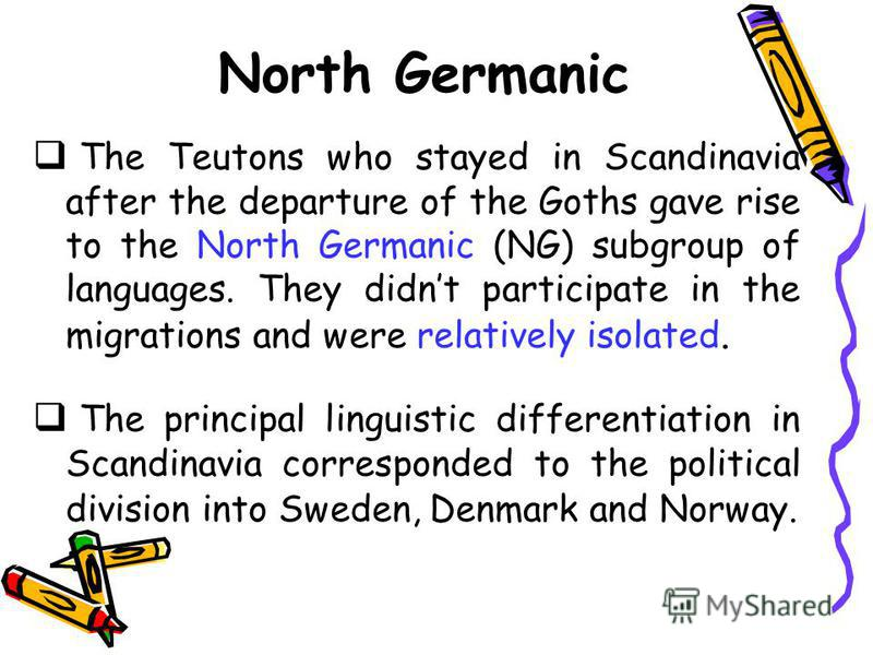 North Germanic The Teutons who stayed in Scandinavia after the departure of the Goths gave rise to the North Germanic (NG) subgroup of languages. They didnt participate in the migrations and were relatively isolated. The principal linguistic differen